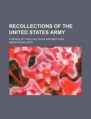 Recollections of the United States Army; A Series of Thrilling Tales and Sketches