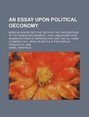 An Essay Upon Political Oeconomy; Being an Inquiry Into the Truth of the Two Positions of the French Oeconomists That Labour Employed in Manufactures Is Unproductive, and That All Taxes Ultimately Fall Upon, or Settle in the Surplus