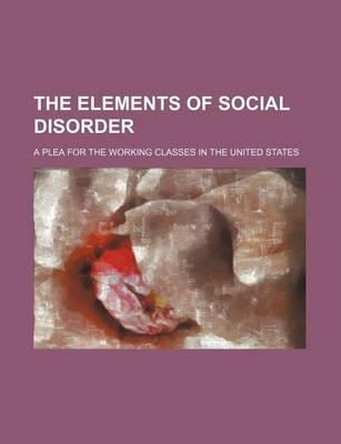 The Elements of Social Disorder; A Plea for the Working Classes in the United States