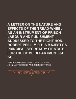 A Letter on the Nature and Effects of the Tread-Wheel, as an Instrument of Prison Labour and Punishment, Addressed to the Right Hon. Robert Peel, M.P. His Majesty's Principal Secretary of State for the Home Department, &C. With an