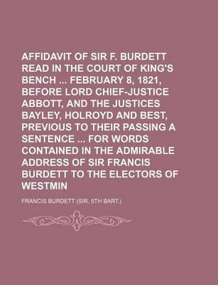 Affidavit of Sir F. Burdett Read in the Court of King's Bench February 8, 1821, Before Lord Chief-Justice Abbott, and the Justices Bayley, Holroyd and Best, Previous to Their Passing a Sentence for Words Contained in the Admirable