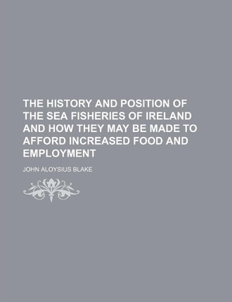 The History and Position of the Sea Fisheries of Ireland and How They May Be Made to Afford Increased Food and Employment