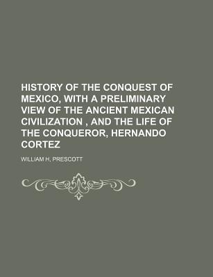 History of the Conquest of Mexico, with a Preliminary View of the Ancient Mexican Civilization, and the Life of the Conqueror, Hernando Cortez