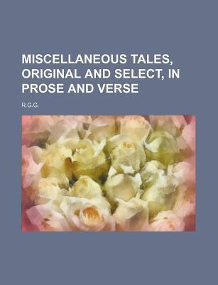 Miscellaneous Tales, Original and Select, in Prose and Verse