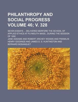Philanthropy and Social Progress; Seven Essays Delivered Berfore the School of Applied Ethics at Plymouth Mass., During the Session of 1892 Volume 46; V. 328
