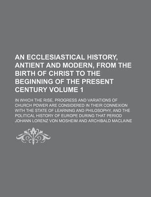 An Ecclesiastical History, Antient and Modern, from the Birth of Christ to the Beginning of the Present Century; In Which the Rise, Progress and Variations of Church Power Are Considered in Their Connexion with the State of Volume 1