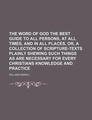 The Word of God the Best Guide to All Persons, at All Times, and in All Places, Or, a Collection of Scripture-Texts Plainly Shewing Such Things as Are Necessary for Every Christians Knowledge and Practice