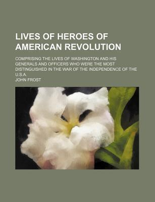 Lives of Heroes of American Revolution; Comprising the Lives of Washington and His Generals and Officers Who Were the Most Distinguished in the War of the Independence of the U.S.A.