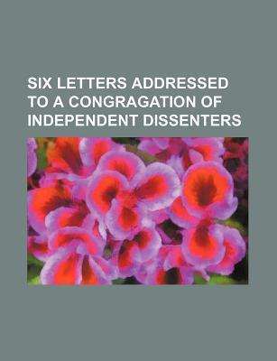 Six Letters Addressed to a Congragation of Independent Dissenters