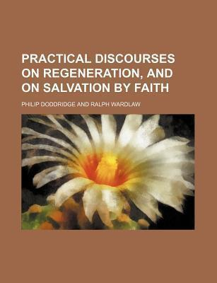 Practical Discourses on Regeneration, and on Salvation by Faith
