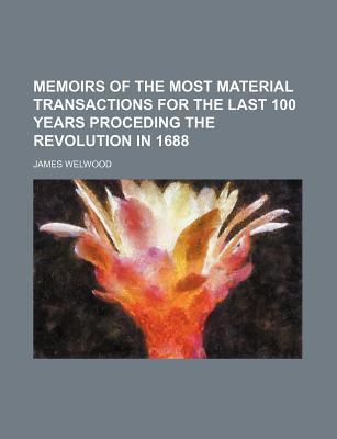 Memoirs of the Most Material Transactions for the Last 100 Years Proceding the Revolution in 1688