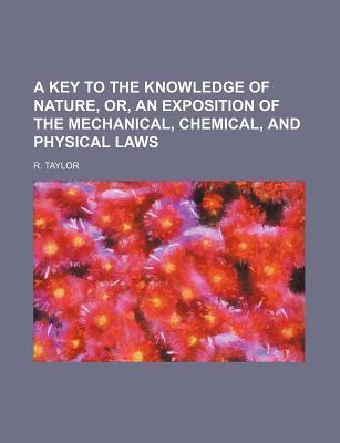 A Key to the Knowledge of Nature, Or, an Exposition of the Mechanical, Chemical, and Physical Laws