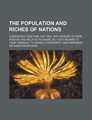 The Population and Riches of Nations; Considered Together, Not Only with Regard to Their Positive and Relative Increase, But with Regard to Their Tend