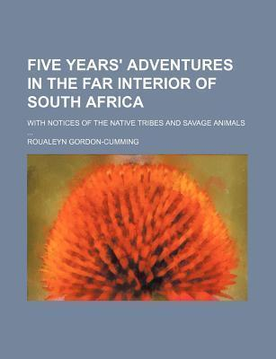 Five Years' Adventures in the Far Interior of South Africa; With Notices of the Native Tribes and Savage Animals