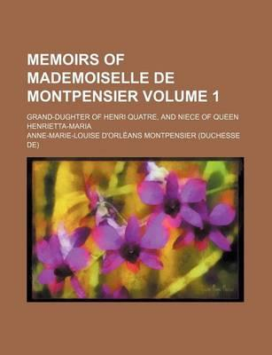 Memoirs of Mademoiselle de Montpensier; Grand-Dughter of Henri Quatre, and Niece of Queen Henrietta-Maria Volume 1