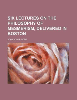 Six Lectures on the Philosophy of Mesmerism, Delivered in Boston
