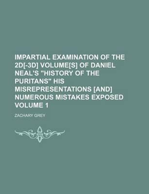 """Impartial Examination of the 2D[-3D] Volume[s] of Daniel Neal's """"History of the Puritans"""" His Misrepresentations [And] Numerous Mistakes Exposed Volume 1"""