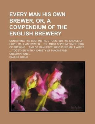 Every Man His Own Brewer, Or, a Compendium of the English Brewery; Containing the Best Instructions for the Choice of Hops, Malt, and Water the Most a