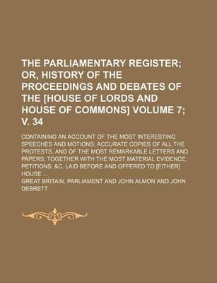 The Parliamentary Register; Or, History of the Proceedings and Debates of the [House of Lords and House of Commons]. Containing an Account of the Most Interesting Speeches and Motions Accurate Copies of All the Protests, Volume 7; V. 34