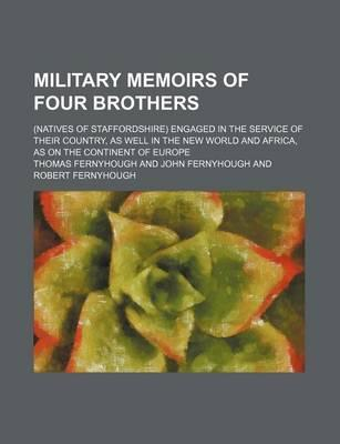 Military Memoirs of Four Brothers; (Natives of Staffordshire) Engaged in the Service of Their Country, as Well in the New World and Africa, as on the Continent of Europe