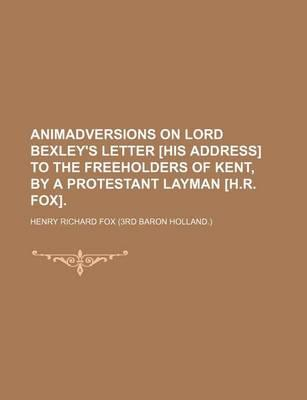 Animadversions on Lord Bexley's Letter [His Address] to the Freeholders of Kent, by a Protestant Layman [H.R. Fox]