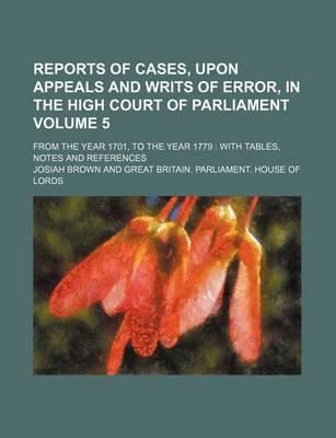 Reports of Cases, Upon Appeals and Writs of Error, in the High Court of Parliament; From the Year 1701, to the Year 1779 with Tables, Notes and References Volume 5