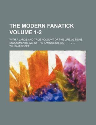 The Modern Fanatick; With a Large and True Account of the Life, Actions, Endowments, &C. of the Famous Dr. Sa- - - - -L Volume 1-2