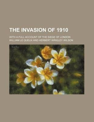 The Invasion of 1910; With a Full Account of the Siege of London