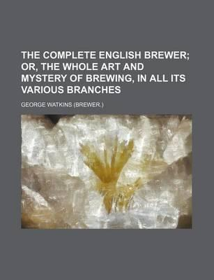 The Complete English Brewer; Or, the Whole Art and Mystery of Brewing, in All Its Various Branches