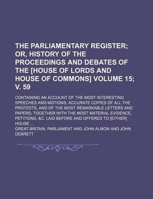 The Parliamentary Register; Or, History of the Proceedings and Debates of the [House of Lords and House of Commons]. Containing an Account of the Most Interesting Speeches and Motions Accurate Copies of All the Protests, Volume 15; V. 59
