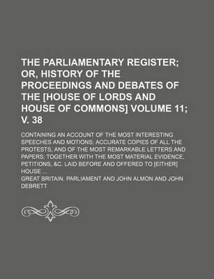 The Parliamentary Register; Or, History of the Proceedings and Debates of the [House of Lords and House of Commons]. Containing an Account of the Most Interesting Speeches and Motions Accurate Copies of All the Protests, Volume 11; V. 38