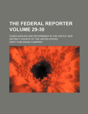 The Federal Reporter; Cases Argued and Determined in the Circuit and District Courts of the United States Volume 29-30