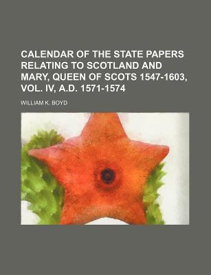 Calendar of the State Papers Relating to Scotland and Mary, Queen of Scots 1547-1603, Vol. IV, A.D. 1571-1574