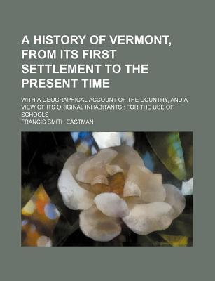 A History of Vermont, from Its First Settlement to the Present Time; With a Geographical Account of the Country, and a View of Its Original Inhabitants for the Use of Schools