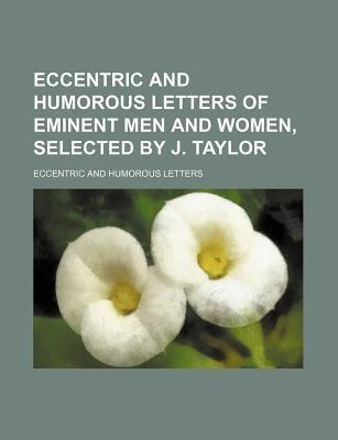Eccentric and Humorous Letters of Eminent Men and Women, Selected by J. Taylor