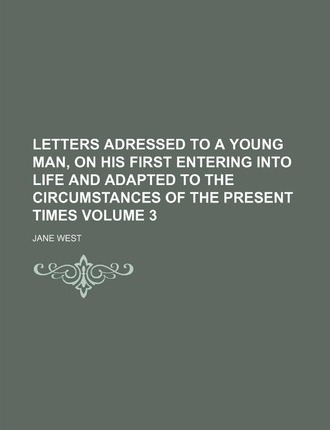 Letters Adressed to a Young Man, on His First Entering Into Life and Adapted to the Circumstances of the Present Times Volume 3