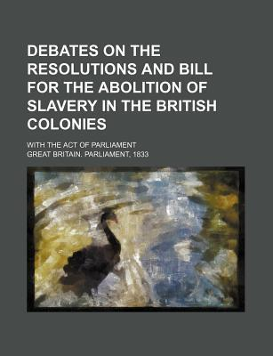 Debates on the Resolutions and Bill for the Abolition of Slavery in the British Colonies; With the Act of Parliament