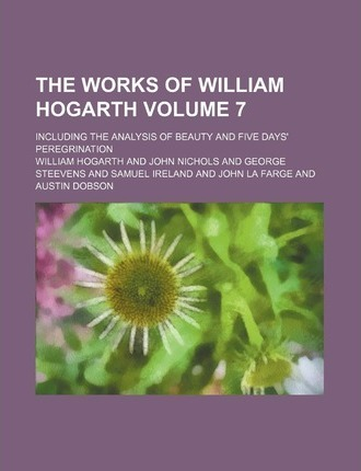 The Works of William Hogarth; Including the Analysis of Beauty and Five Days' Peregrination Volume 7