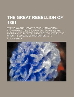The Great Rebellion of 1861; Twelve Months' History of the United States, Showing What a Republic Can Do Skirmishes and Battles, What the Rebels Have Done to Destroy the Union, the Lessons of the Year, Etc., Etc