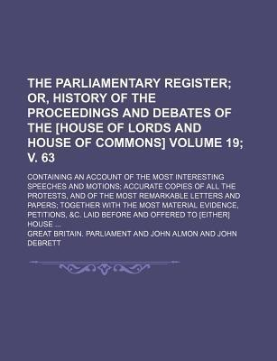 The Parliamentary Register; Or, History of the Proceedings and Debates of the [House of Lords and House of Commons]. Containing an Account of the Most Interesting Speeches and Motions Accurate Copies of All the Protests, Volume 19; V. 63