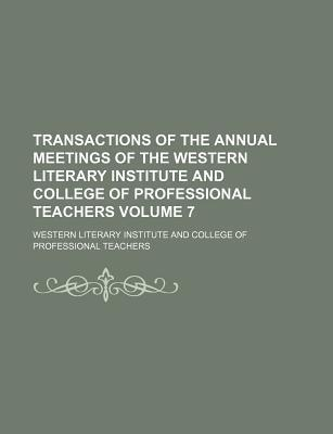 Transactions of the Annual Meetings of the Western Literary Institute and College of Professional Teachers Volume 7