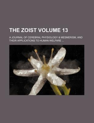 The Zoist; A Journal of Cerebral Physiology & Mesmerism, and Their Applications to Human Welfare Volume 13