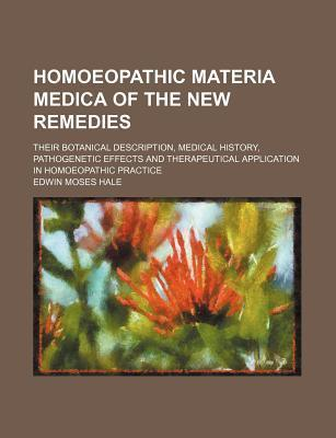 Homoeopathic Materia Medica of the New Remedies; Their Botanical Description, Medical History, Pathogenetic Effects and Therapeutical Application in Homoeopathic Practice