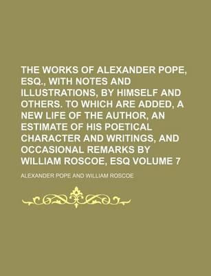 The Works of Alexander Pope, Esq., with Notes and Illustrations, by Himself and Others. to Which Are Added, a New Life of the Author, an Estimate of His Poetical Character and Writings, and Occasional Remarks by William Roscoe, Esq Volume 7