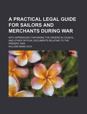 A Practical Legal Guide for Sailors and Merchants During War; With Appendices Containing the Orders in Council, and Other Official Documents Relating to the Present War