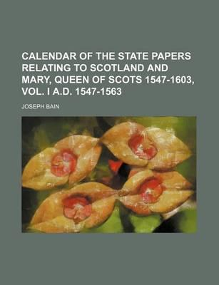 Calendar of the State Papers Relating to Scotland and Mary, Queen of Scots 1547-1603, Vol. I A.D. 1547-1563