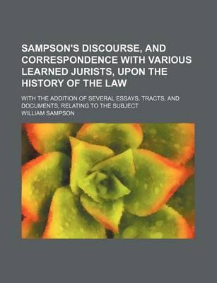 Sampson's Discourse, and Correspondence with Various Learned Jurists, Upon the History of the Law; With the Addition of Several Essays, Tracts, and Documents, Relating to the Subject