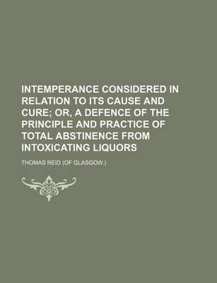 Intemperance Considered in Relation to Its Cause and Cure; Or, a Defence of the Principle and Practice of Total Abstinence from Intoxicating Liquors