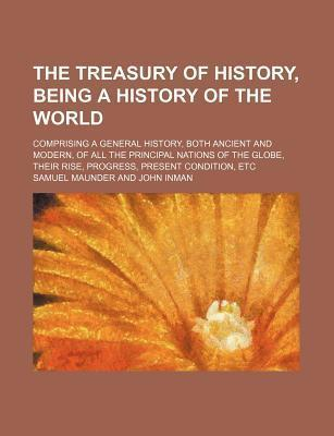 The Treasury of History, Being a History of the World; Comprising a General History, Both Ancient and Modern, of All the Principal Nations of the Globe, Their Rise, Progress, Present Condition, Etc