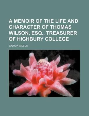 A Memoir of the Life and Character of Thomas Wilson, Esq., Treasurer of Highbury College